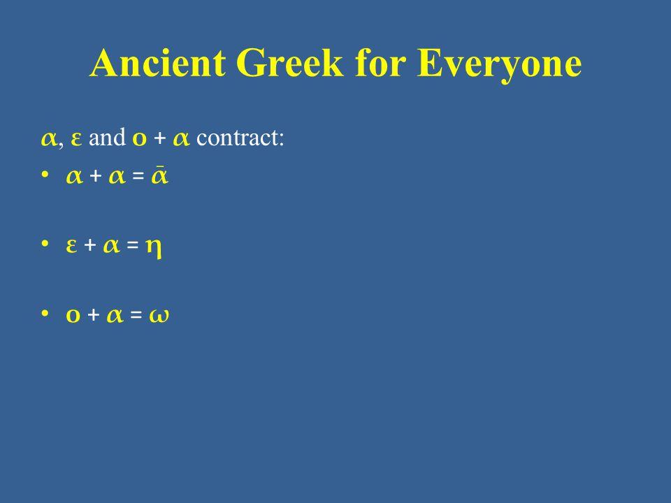 Ancient Greek for Everyone α, ε and ο + α contract: • α + α = ᾱ • ε + α = η • ο + α = ω
