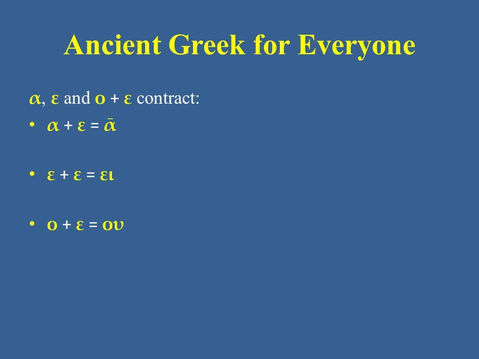 Ancient Greek for Everyone α, ε and ο + ε contract: • α + ε = ᾱ • ε + ε = ει • ο + ε = ου