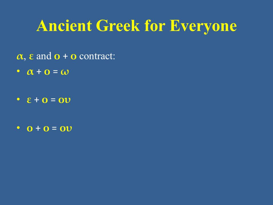 Ancient Greek for Everyone Contract Verbs • The least common type of contraction in verbs involves - ο, where the contractions are: – ο + ω  ω – ο + ει  οι – ο + ο  ου – ο + ε  ου – ο + ου  ου