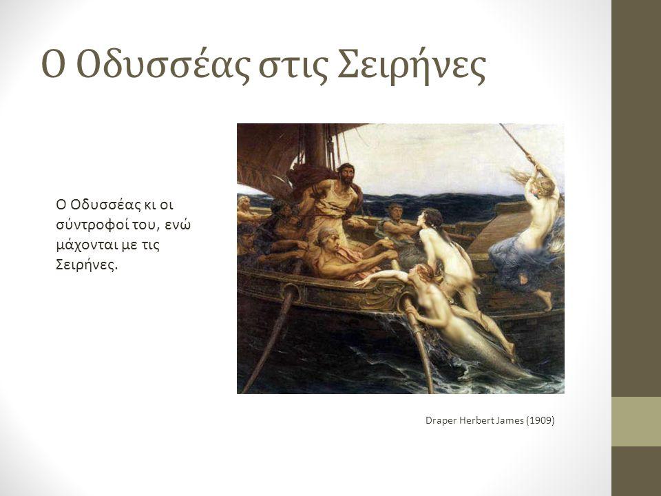 Ο Οδυσσέας στις Σειρήνες Draper Herbert James (1909) Ο Οδυσσέας κι οι σύντροφοί του, ενώ μάχονται με τις Σειρήνες.