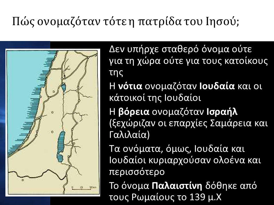 Πώς ονομαζόταν τότε η πατρίδα του Ιησού; Δεν υπήρχε σταθερό όνομα ούτε για τη χώρα ούτε για τους κατοίκους της Η νότια ονομαζόταν Ιουδαία και οι κάτοικοί της Ιουδαίοι Η βόρεια ονομαζόταν Ισραήλ (ξεχώριζαν οι επαρχίες Σαμάρεια και Γαλιλαία) Τα ονόματα, όμως, Ιουδαία και Ιουδαίοι κυριαρχούσαν ολοένα και περισσότερο Το όνομα Παλαιστίνη δόθηκε από τους Ρωμαίους το 139 μ.Χ