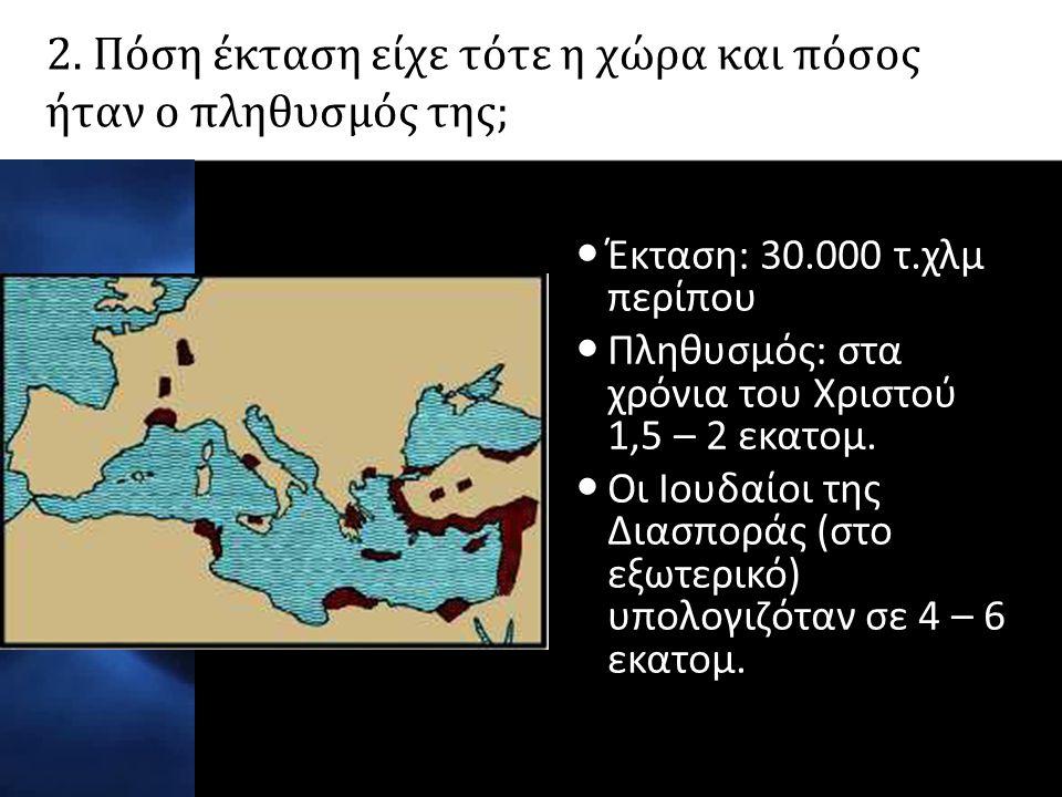 2. Πόση έκταση είχε τότε η χώρα και πόσος ήταν ο πληθυσμός της;  Έκταση: 30.000 τ.χλμ περίπου  Πληθυσμός: στα χρόνια του Χριστού 1,5 – 2 εκατομ.  Ο