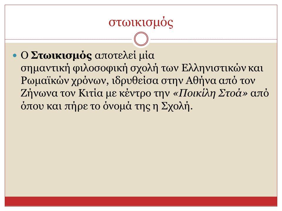 στωικισμός  Ο Στωικισμός αποτελεί μία σημαντική φιλοσοφική σχολή των Ελληνιστικών και Ρωμαϊκών χρόνων, ιδρυθείσα στην Αθήνα από τον Ζήνωνα τον Κιτία με κέντρο την «Ποικίλη Στοά» από όπου και πήρε το όνομά της η Σχολή.