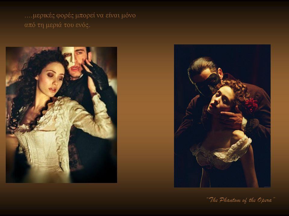 """.... μερικές φορές μπορεί να είναι μόνο από τη μεριά του ενός. """"The Phantom of the Opera"""""""