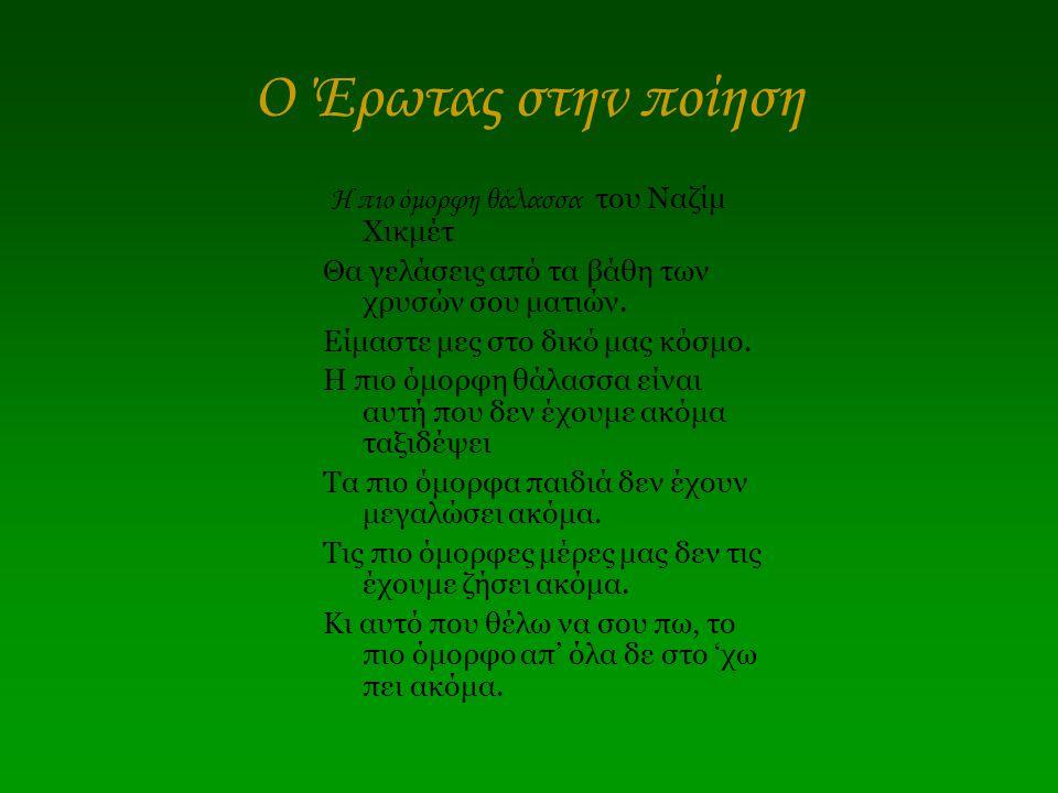 Ο Έρωτας στην ποίηση Η πιο όμορφη θάλασσα του Ναζίμ Χικμέτ Θα γελάσεις από τα βάθη των χρυσών σου ματιών. Είμαστε μες στο δικό μας κόσμο. Η πιο όμορφη