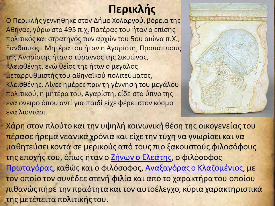 Περικλής Ο Περικλής γεννήθηκε στον Δήμο Χολαργού, βόρεια της Αθήνας, γύρω στο 495 π.χ. Πατέρας του ήταν ο επίσης πολιτικός και στρατηγός των αρχών του