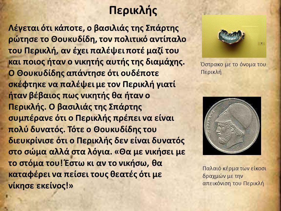 Περικλής Λέγεται ότι κάποτε, ο βασιλιάς της Σπάρτης ρώτησε το Θουκυδίδη, τον πολιτικό αντίπαλο του Περικλή, αν έχει παλέψει ποτέ μαζί του και ποιος ήτ