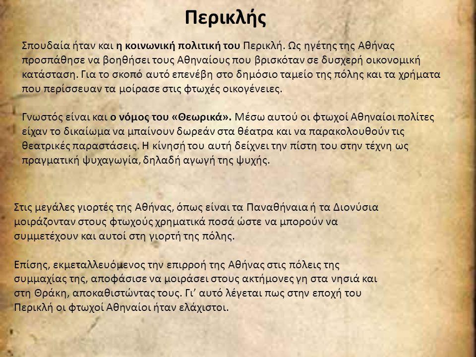 Περικλής Σπουδαία ήταν και η κοινωνική πολιτική του Περικλή. Ως ηγέτης της Αθήνας προσπάθησε να βοηθήσει τους Αθηναίους που βρισκόταν σε δυσχερή οικον