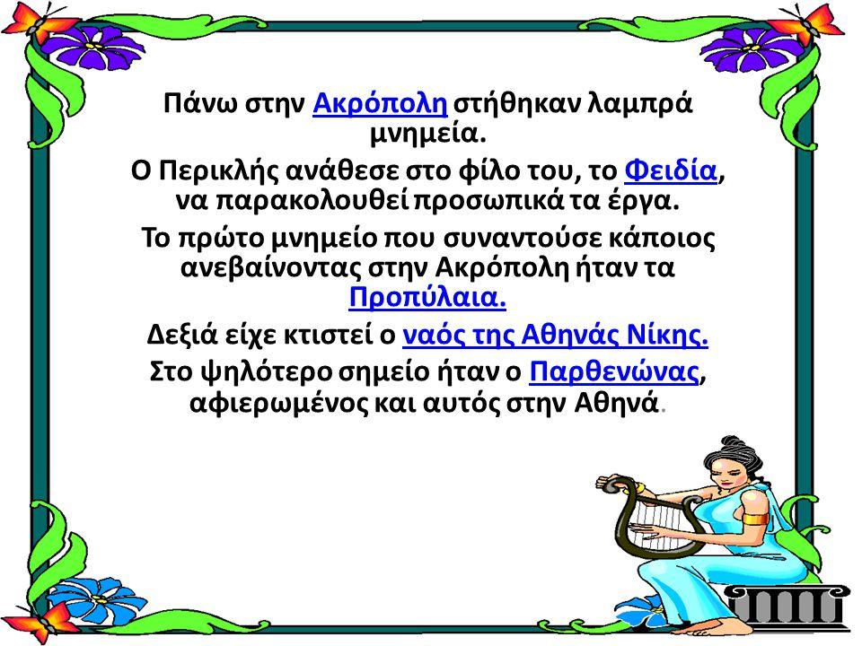 Πάνω στην Ακρόπολη στήθηκαν λαμπρά μνημεία.Ακρόπολη Ο Περικλής ανάθεσε στο φίλο του, το Φειδία, να παρακολουθεί προσωπικά τα έργα.Φειδία Το πρώτο μνημ