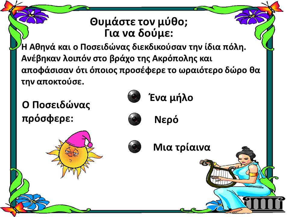 Θυμάστε τον μύθο; Για να δούμε: Η Αθηνά και ο Ποσειδώνας διεκδικούσαν την ίδια πόλη. Ανέβηκαν λοιπόν στο βράχο της Ακρόπολης και αποφάσισαν ότι όποιος