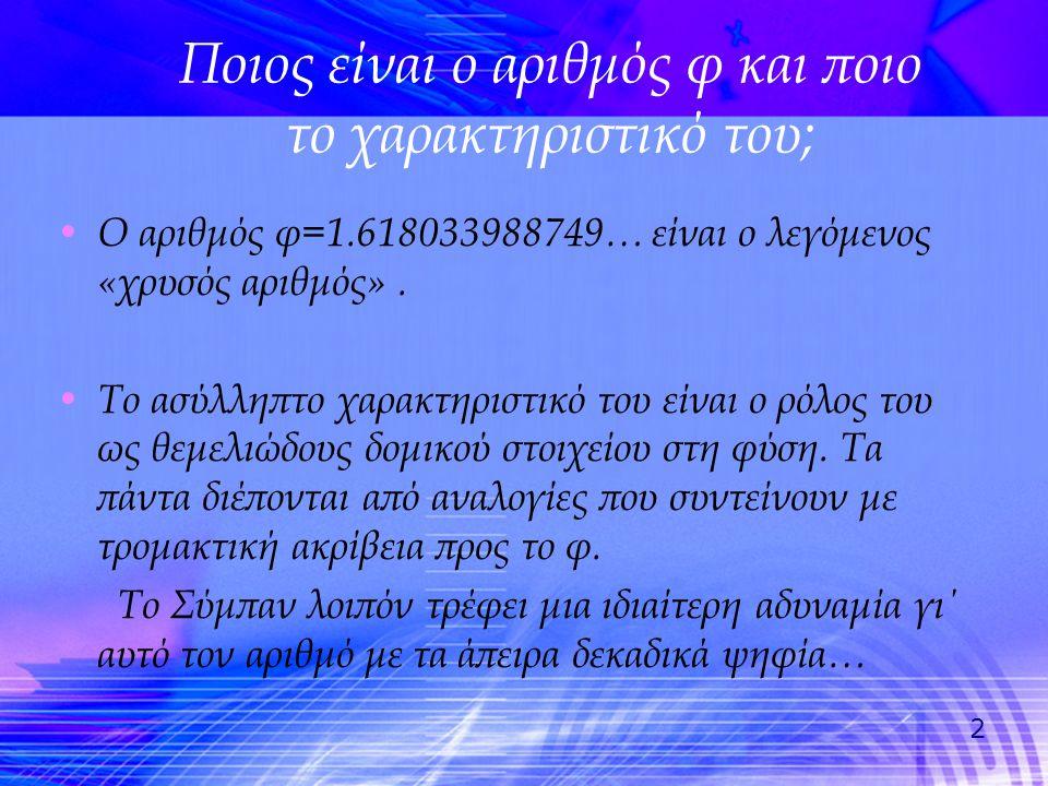 2 Ποιος είναι ο αριθμός φ και ποιο το χαρακτηριστικό του; • Ο αριθμός φ=1.618033988749… είναι ο λεγόμενος «χρυσός αριθμός». • Το ασύλληπτο χαρακτηριστ