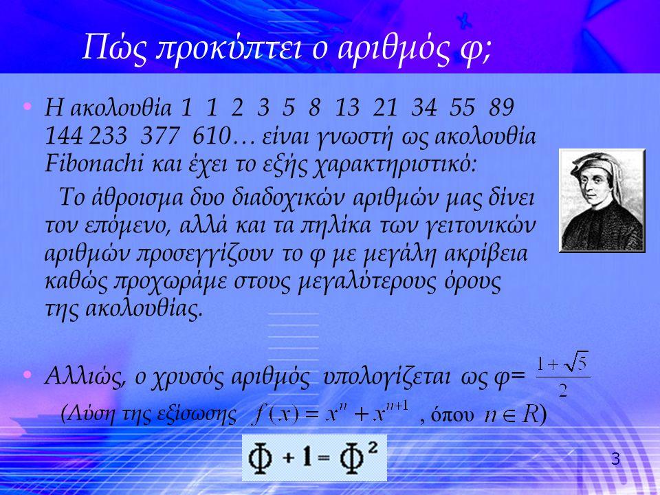 3 Πώς προκύπτει ο αριθμός φ; • Η ακολουθία 1 1 2 3 5 8 13 21 34 55 89 144 233 377 610… είναι γνωστή ως ακολουθία Fibonachi και έχει το εξής χαρακτηρισ