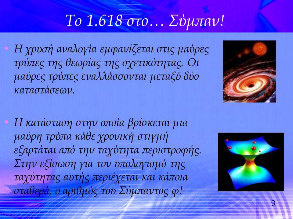 9 • Η χρυσή αναλογία εμφανίζεται στις μαύρες τρύπες της θεωρίας της σχετικότητας. Οι μαύρες τρύπες εναλλάσσονται μεταξύ δύο καταστάσεων. • Η κατάσταση