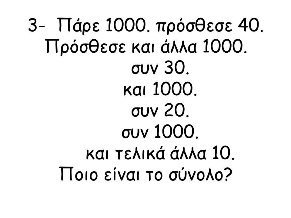 3- Πάρε 1000. πρόσθεσε 40. Πρόσθεσε και άλλα 1000. συν 30. και 1000. συν 20. συν 1000. και τελικά άλλα 10. Ποιο είναι το σύνολο?