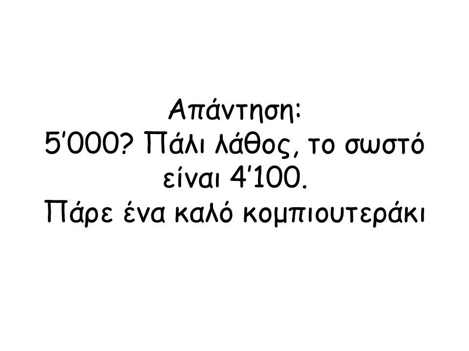 Απάντηση: 5'000? Πάλι λάθος, το σωστό είναι 4'100. Πάρε ένα καλό κομπιουτεράκι
