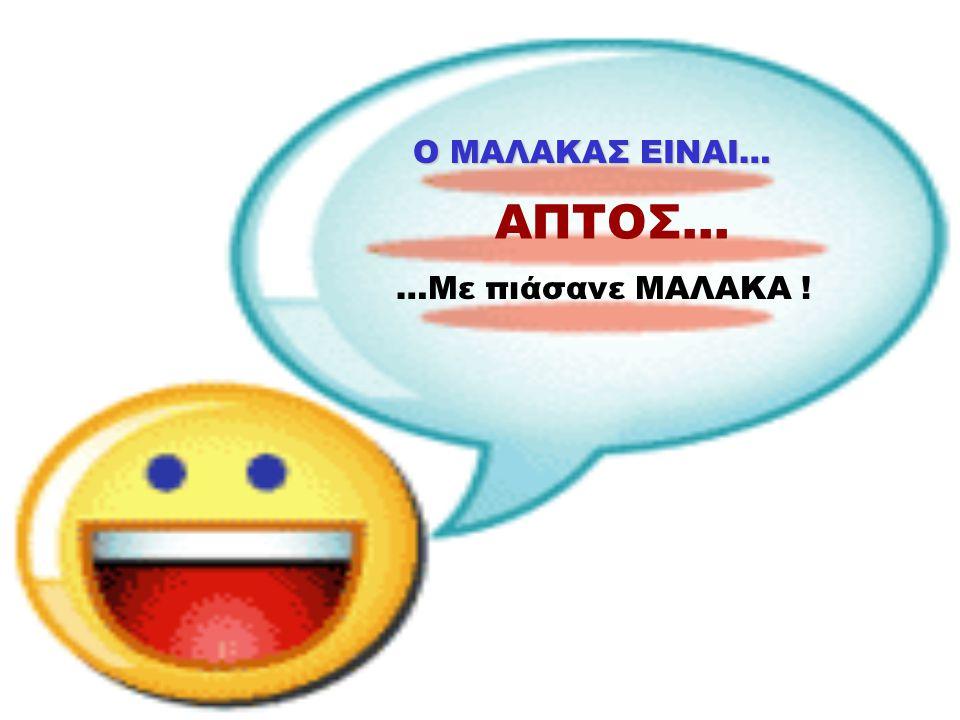 Ο ΜΑΛΑΚΑΣ ΕΙΝΑΙ… ΑΥΤΟΠΑΘΗΣ… …Πω πω ΜΑΛΑΚΑ μου!