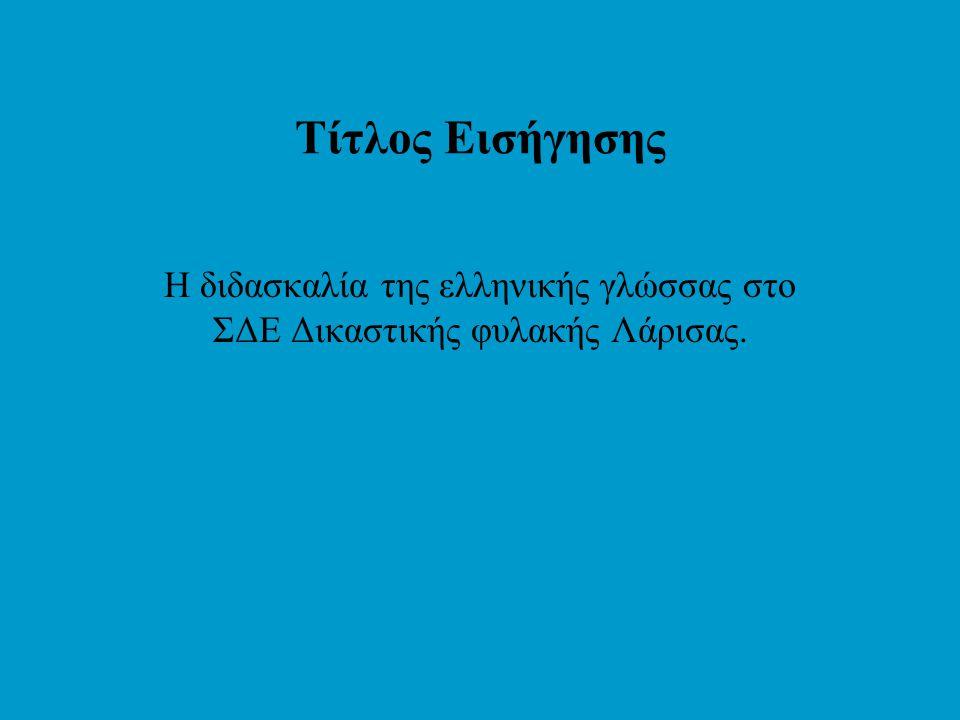 Τίτλος Εισήγησης Η διδασκαλία της ελληνικής γλώσσας στο ΣΔΕ Δικαστικής φυλακής Λάρισας.