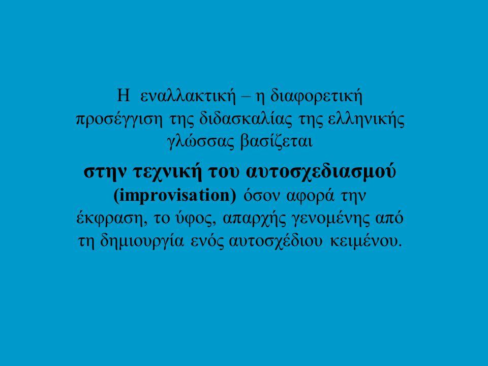 Η εναλλακτική – η διαφορετική προσέγγιση της διδασκαλίας της ελληνικής γλώσσας βασίζεται στην τεχνική του αυτοσχεδιασμού (improvisation) όσον αφορά την έκφραση, το ύφος, απαρχής γενομένης από τη δημιουργία ενός αυτοσχέδιου κειμένου.