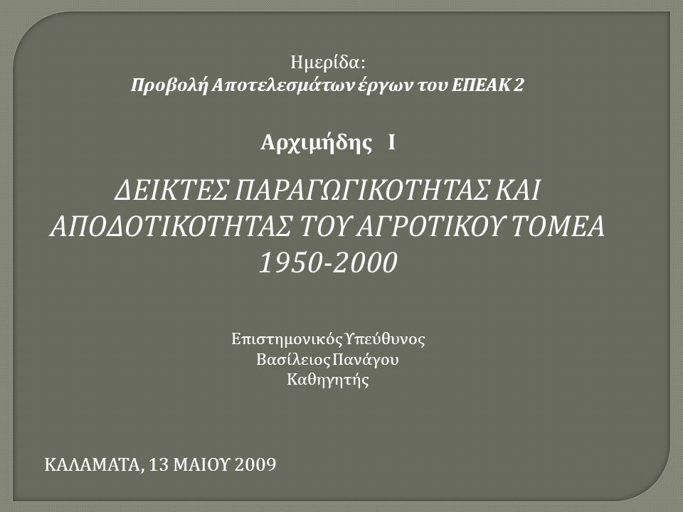 Ημερίδα: Προβολή Αποτελεσμάτων έργων του ΕΠΕΑΚ 2 Αρχιμήδης Ι ΔΕΙΚΤΕΣ ΠΑΡΑΓΩΓΙΚΟΤΗΤΑΣ ΚΑΙ ΑΠΟΔΟΤΙΚΟΤΗΤΑΣ ΤΟΥ ΑΓΡΟΤΙΚΟΥ ΤΟΜΕΑ 1950-2000 Επιστημονικός Υπεύθυνος Βασίλειος Πανάγου Καθηγητής ΚΑΛΑΜΑΤΑ, 13 ΜΑΙΟΥ 2009