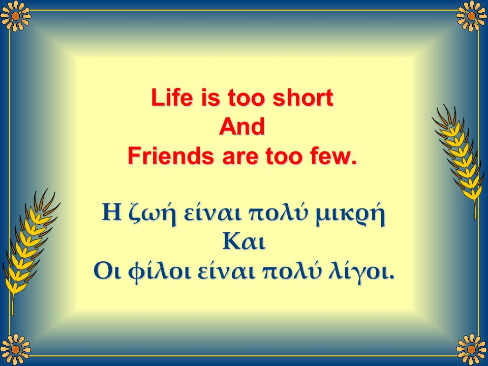 Life is too short And Friends are too few. Η ζωή είναι πολύ μικρή Και Οι φίλοι είναι πολύ λίγοι.