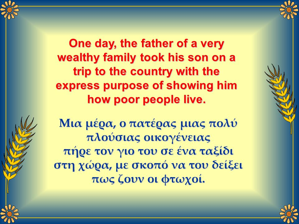 One day, the father of a very wealthy family took his son on a trip to the country with the express purpose of showing him how poor people live.