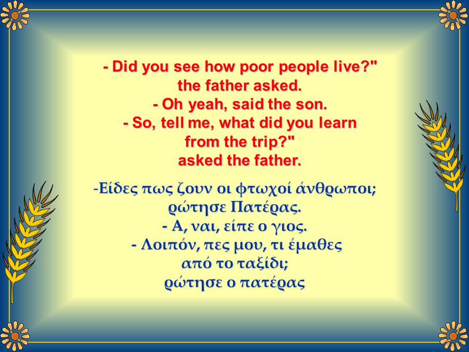 - Did you see how poor people live? the father asked.