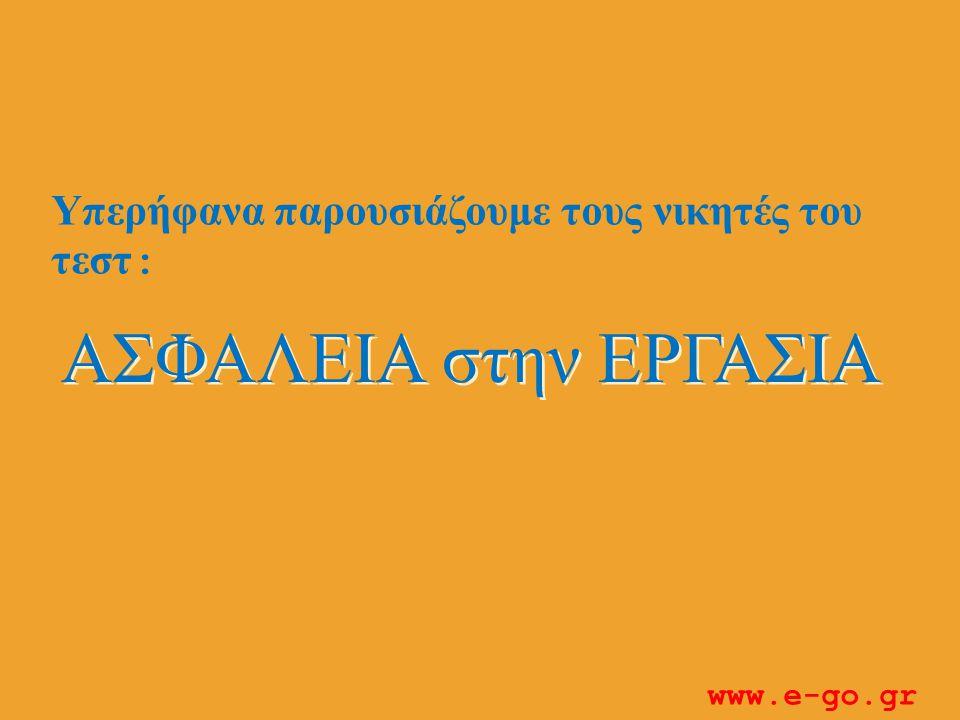 ΑΣΦΑΛΕΙΑ στην ΕΡΓΑΣΙΑ Υπερήφανα παρουσιάζουμε τους νικητές του τεστ : www.e-go.gr
