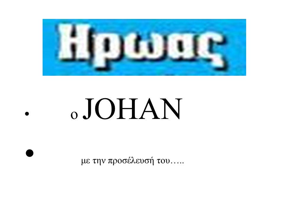 • ο JOHAN • με την προσέλευσή του…..