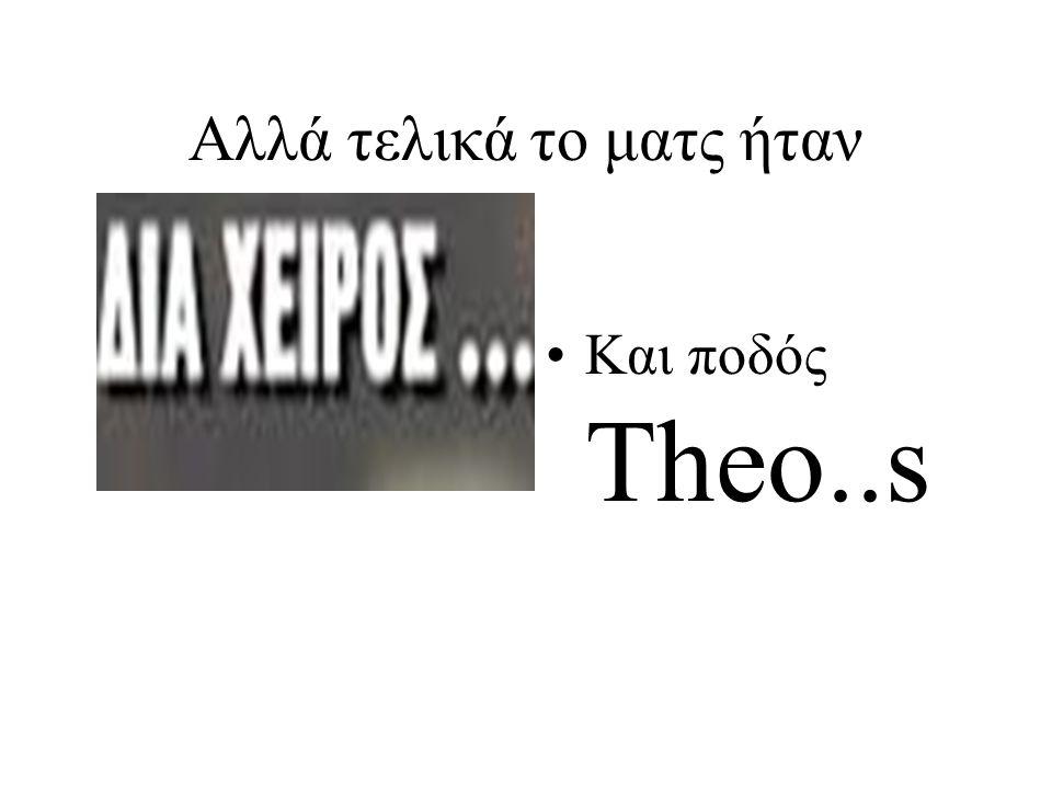 Αλλά τελικά το ματς ήταν •Και ποδός Theo..s