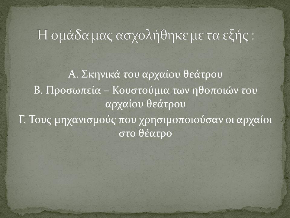 Α. Σκηνικά του αρχαίου θεάτρου Β. Προσωπεία – Κουστούμια των ηθοποιών του αρχαίου θεάτρου Γ. Τους μηχανισμούς που χρησιμοποιούσαν οι αρχαίοι στο θέατρ