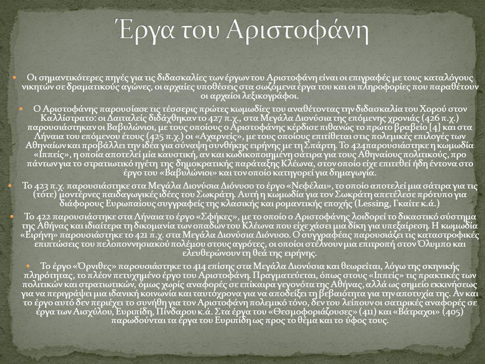  Οι σημαντικότερες πηγές για τις διδασκαλίες των έργων του Αριστοφάνη είναι οι επιγραφές με τους καταλόγους νικητών σε δραματικούς αγώνες, οι αρχαίες υποθέσεις στα σωζόμενα έργα του και οι πληροφορίες που παραθέτουν οι αρχαίοι λεξικογράφοι.