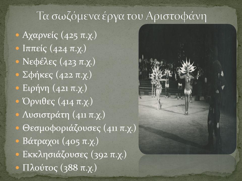  Αχαρνείς (425 π.χ.)  Ιππείς (424 π.χ.)  Νεφέλες (423 π.χ.)  Σφήκες (422 π.χ.)  Ειρήνη (421 π.χ.)  Όρνιθες (414 π.χ.)  Λυσιστράτη (411 π.χ.)  Θεσμοφοριάζουσες (411 π.χ.)  Βάτραχοι (405 π.χ.)  Εκκλησιάζουσες (392 π.χ.)  Πλούτος (388 π.χ.)