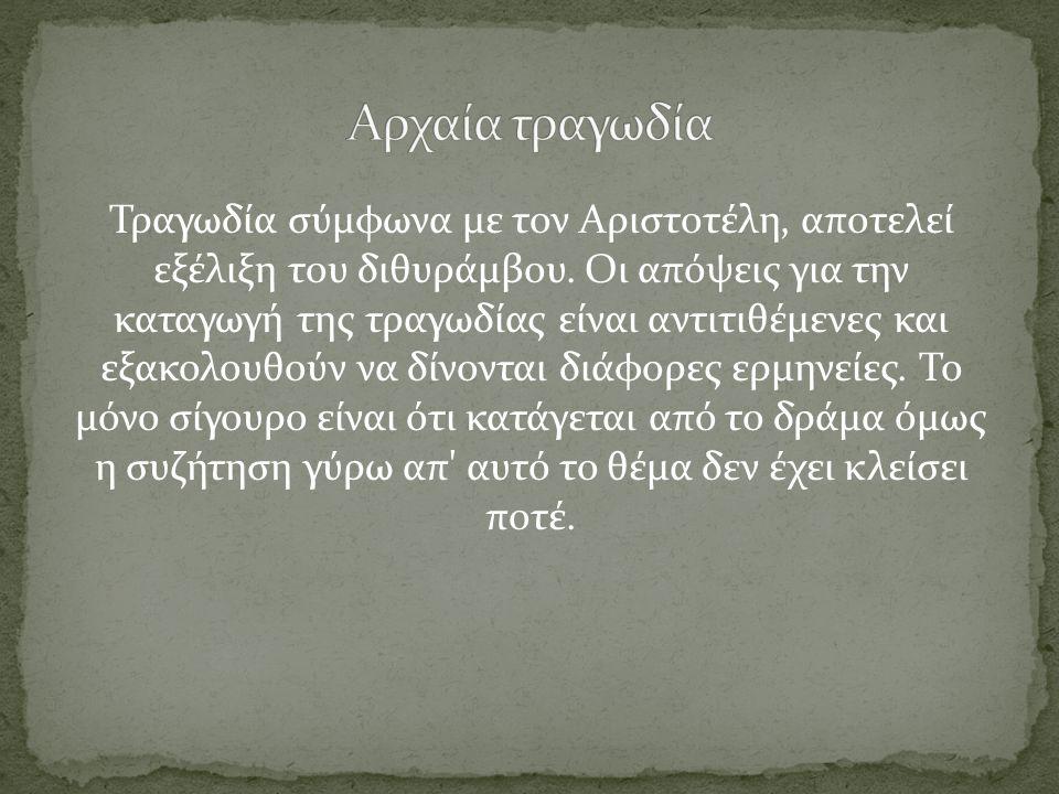 Τραγωδία σύμφωνα με τον Αριστοτέλη, αποτελεί εξέλιξη του διθυράμβου. Οι απόψεις για την καταγωγή της τραγωδίας είναι αντιτιθέμενες και εξακολουθούν να