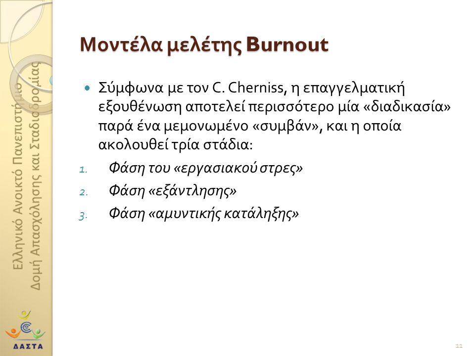 Μοντέλα μελέτης Burnout  Σύμφωνα με τον C. Cherniss, η επαγγελματική εξουθένωση αποτελεί περισσότερο μία « διαδικασία » παρά ένα μεμονωμένο « συμβάν