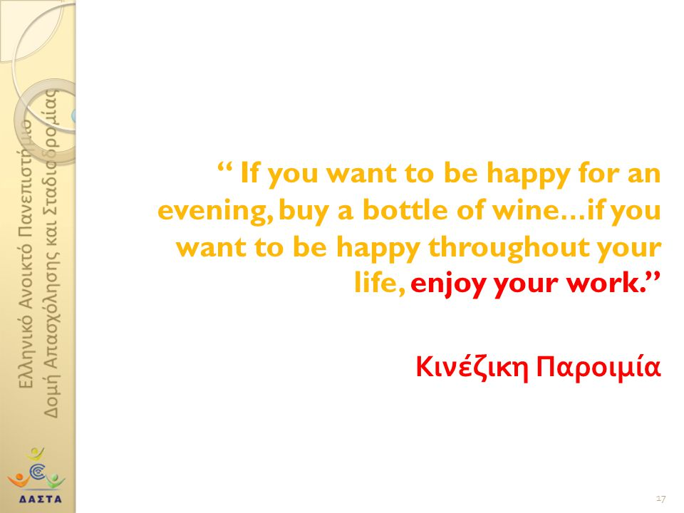 """"""" If you want to be happy for an evening, buy a bottle of wine…if you want to be happy throughout your life, enjoy your work."""" Κινέζικη Παροιμία 17"""
