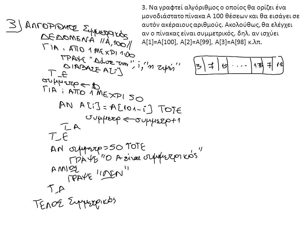 3. Να γραφτεί αλγόριθμος ο οποίος θα ορίζει ένα μονοδιάστατο πίνακα Α 100 θέσεων και θα εισάγει σε αυτόν ακέραιους αριθμούς. Ακολούθως, θα ελέγχει αν
