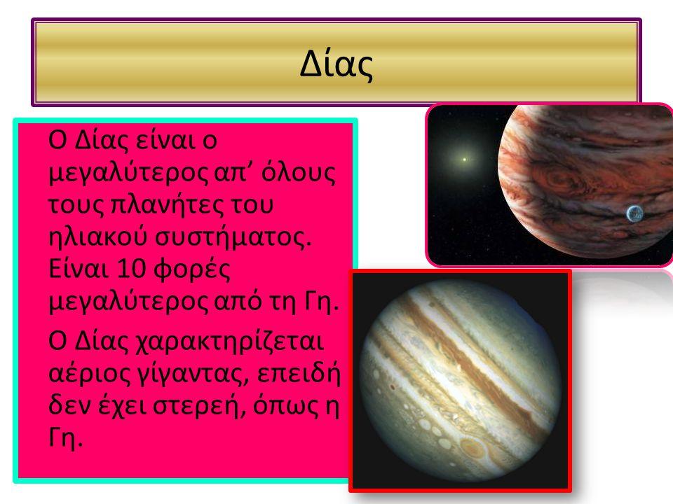 Δίας Ο Δίας είναι ο μεγαλύτερος απ' όλους τους πλανήτες του ηλιακού συστήματος. Είναι 10 φορές μεγαλύτερος από τη Γη. Ο Δίας χαρακτηρίζεται αέριος γίγ