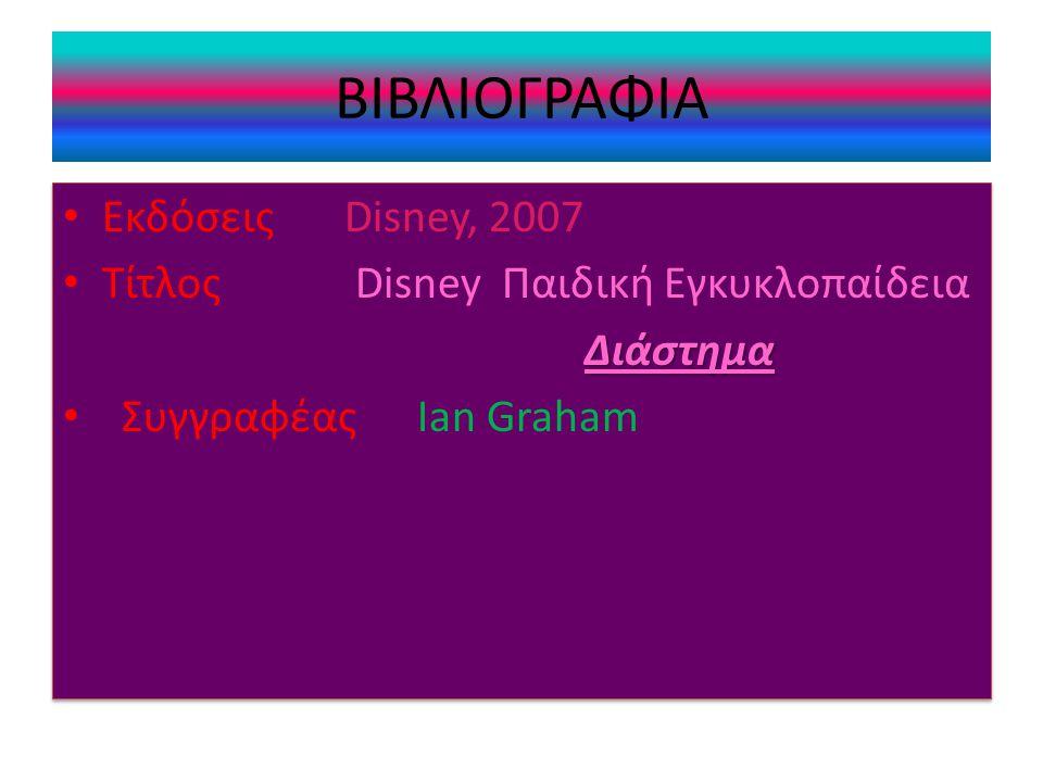 ΒΙΒΛΙΟΓΡΑΦΙΑ • Εκδόσεις Disney, 2007 • Τίτλος Disney Παιδική ΕγκυκλοπαίδειαΔιάστημα • Συγγραφέας Ian Graham • Εκδόσεις Disney, 2007 • Τίτλος Disney Παιδική ΕγκυκλοπαίδειαΔιάστημα • Συγγραφέας Ian Graham