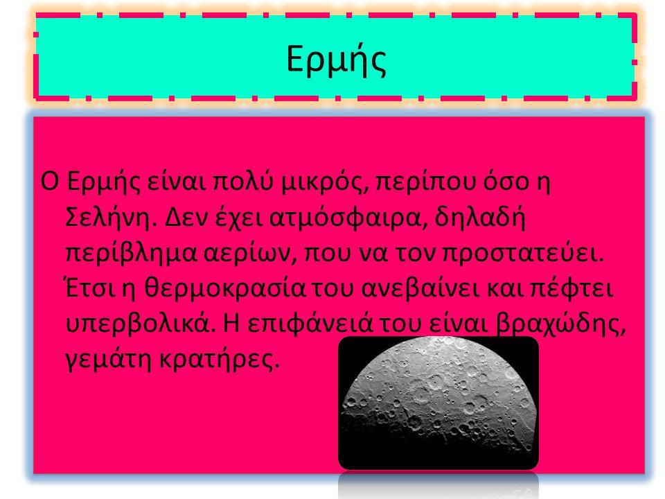 Ερμής Ο Ερμής είναι πολύ μικρός, περίπου όσο η Σελήνη. Δεν έχει ατμόσφαιρα, δηλαδή περίβλημα αερίων, που να τον προστατεύει. Έτσι η θερμοκρασία του αν