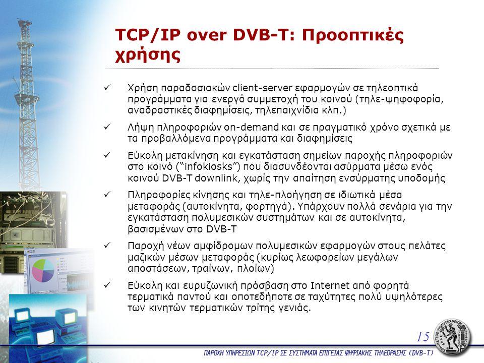 TCP/IP over DVB-T: Προοπτικές χρήσης  Χρήση παραδοσιακών client-server εφαρμογών σε τηλεοπτικά προγράμματα για ενεργό συμμετοχή του κοινού (τηλε-ψηφοφορία, αναδραστικές διαφημίσεις, τηλεπαιχνίδια κλπ.)  Λήψη πληροφοριών on-demand και σε πραγματικό χρόνο σχετικά με τα προβαλλόμενα προγράμματα και διαφημίσεις  Εύκολη μετακίνηση και εγκατάσταση σημείων παροχής πληροφοριών στο κοινό ( infokiosks ) που διασυνδέονται ασύρματα μέσω ενός κοινού DVB-T downlink, χωρίς την απαίτηση ενσύρματης υποδομής  Πληροφορίες κίνησης και τηλε-πλοήγηση σε ιδιωτικά μέσα μεταφοράς (αυτοκίνητα, φορτηγά).