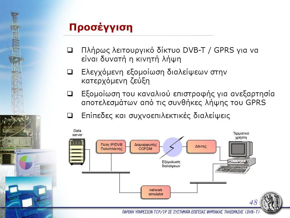 Προσέγγιση  Πλήρως λειτουργικό δίκτυο DVB-T / GPRS για να είναι δυνατή η κινητή λήψη  Ελεγχόμενη εξομοίωση διαλείψεων στην κατερχόμενη ζεύξη  Εξομοίωση του καναλιού επιστροφής για ανεξαρτησία αποτελεσμάτων από τις συνθήκες λήψης του GPRS  Επίπεδες και συχνοεπιλεκτικές διαλείψεις 48