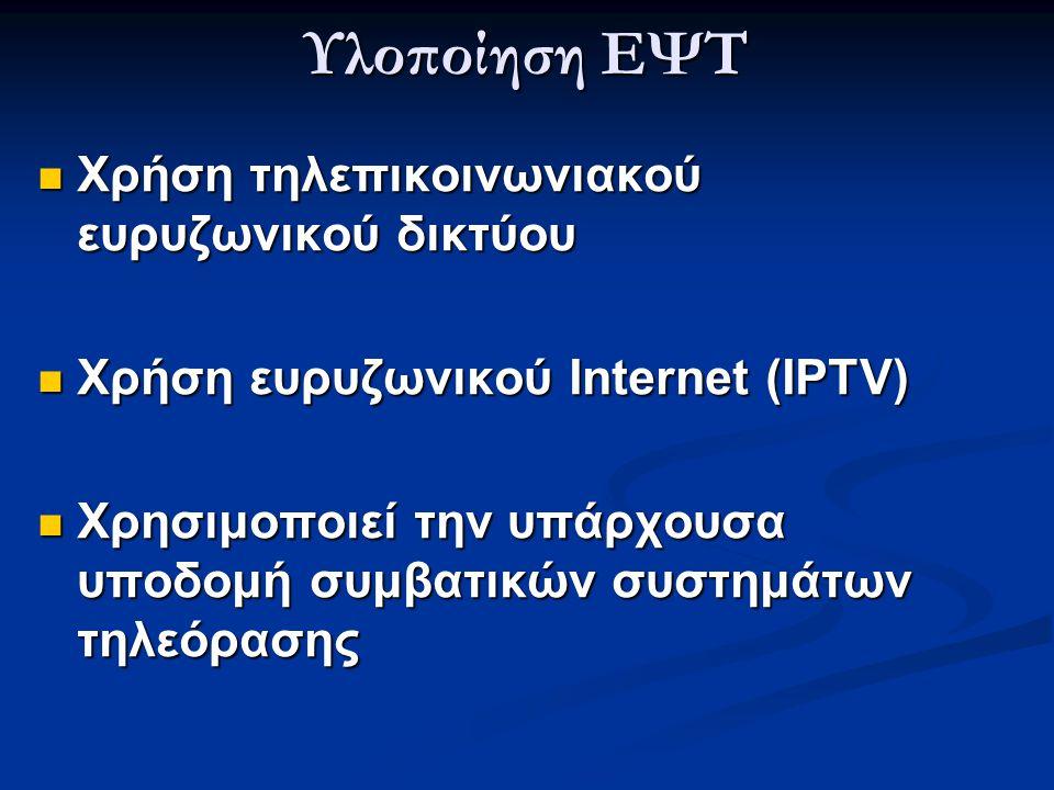 Υλοποίηση ΕΨΤ  Χρήση τηλεπικοινωνιακού ευρυζωνικού δικτύου  Χρήση ευρυζωνικού Internet (IPTV)  Χρησιμοποιεί την υπάρχουσα υποδομή συμβατικών συστημ