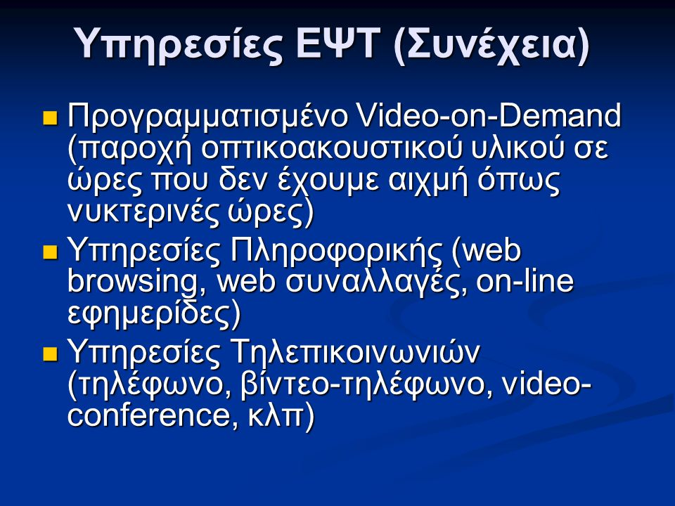 Υπηρεσίες ΕΨΤ (Συνέχεια)  Προγραμματισμένο Video-on-Demand (παροχή οπτικοακουστικού υλικού σε ώρες που δεν έχουμε αιχμή όπως νυκτερινές ώρες)  Υπηρε