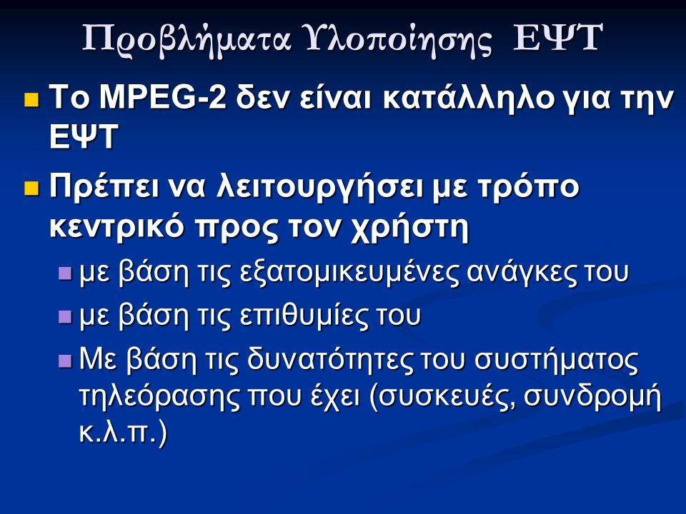 Προβλήματα Υλοποίησης ΕΨΤ  Το MPEG-2 δεν είναι κατάλληλο για την ΕΨΤ  Πρέπει να λειτουργήσει με τρόπο κεντρικό προς τον χρήστη  με βάση τις εξατομι