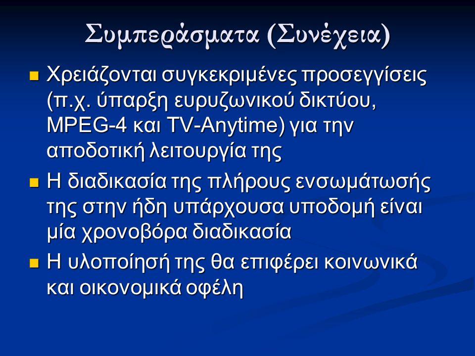Συμπεράσματα (Συνέχεια)  Χρειάζονται συγκεκριμένες προσεγγίσεις (π.χ. ύπαρξη ευρυζωνικού δικτύου, MPEG-4 και TV-Anytime) για την αποδοτική λειτουργία