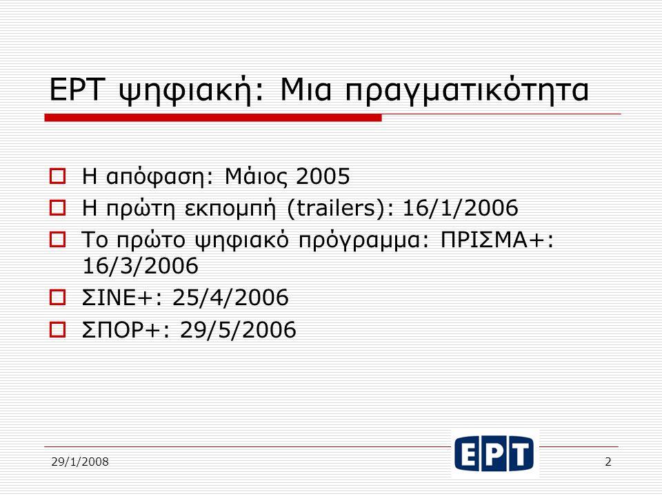 29/1/20082 ΕΡΤ ψηφιακή: Μια πραγματικότητα  Η απόφαση: Μάιος 2005  Η πρώτη εκπομπή (trailers): 16/1/2006  Το πρώτο ψηφιακό πρόγραμμα: ΠΡΙΣΜΑ+: 16/3/2006  ΣΙΝΕ+: 25/4/2006  ΣΠΟΡ+: 29/5/2006