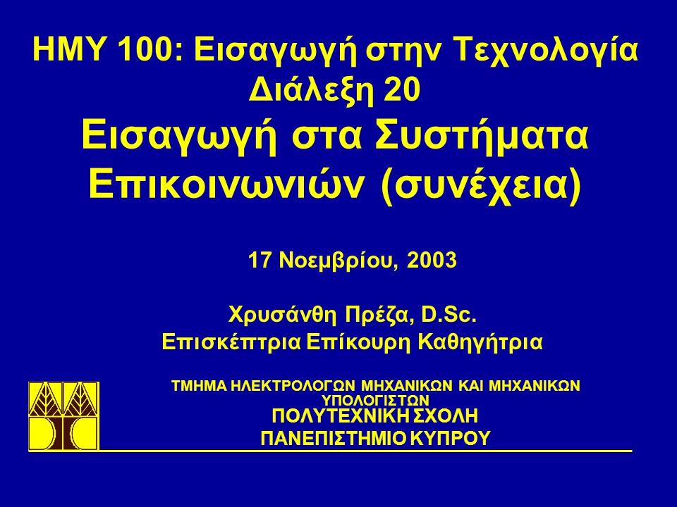 ΗΜΥ 100: Εισαγωγή στην Τεχνολογία Διάλεξη 20 Εισαγωγή στα Συστήματα Επικοινωνιών (συνέχεια) TΜΗΜΑ ΗΛΕΚΤΡΟΛΟΓΩΝ ΜΗΧΑΝΙΚΩΝ ΚΑΙ ΜΗΧΑΝΙΚΩΝ ΥΠΟΛΟΓΙΣΤΩΝ ΠΟΛΥΤΕΧΝΙΚΗ ΣΧΟΛΗ ΠΑΝΕΠΙΣΤΗΜΙΟ ΚΥΠΡΟΥ 17 Νοεμβρίου, 2003 Χρυσάνθη Πρέζα, D.Sc.