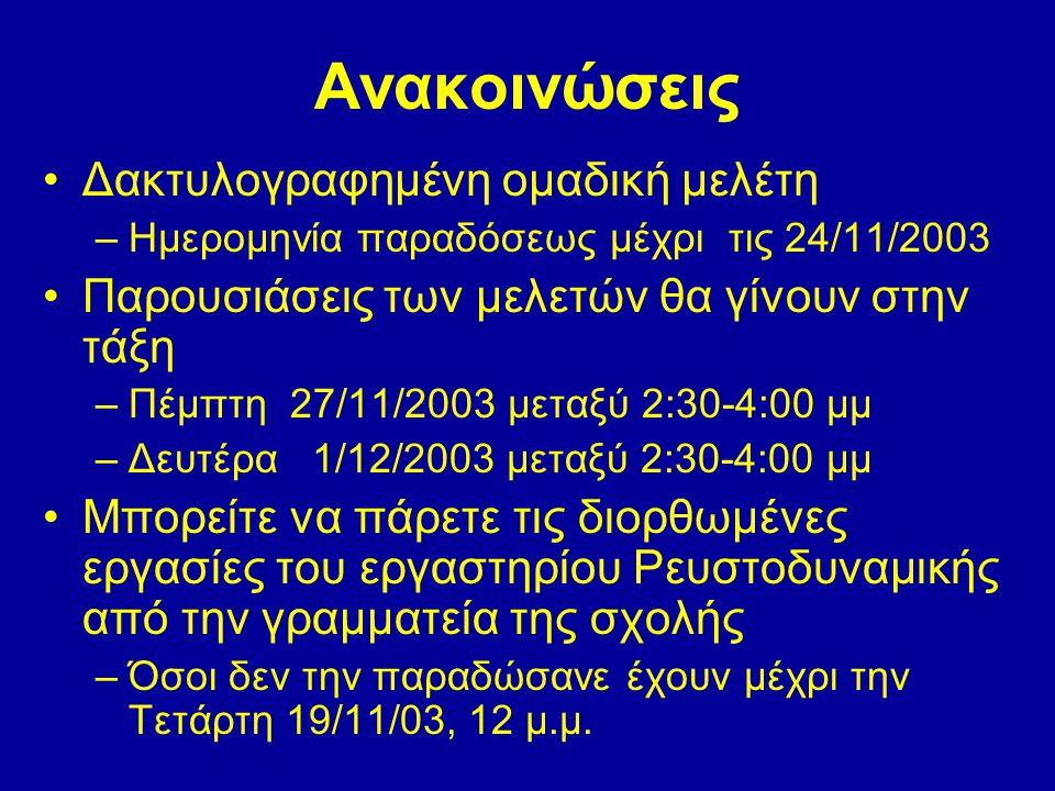 Ανακοινώσεις •Δακτυλογραφημένη ομαδική μελέτη –Ημερομηνία παραδόσεως μέχρι τις 24/11/2003 •Παρουσιάσεις των μελετών θα γίνουν στην τάξη –Πέμπτη 27/11/2003 μεταξύ 2:30-4:00 μμ –Δευτέρα 1/12/2003 μεταξύ 2:30-4:00 μμ •Μπορείτε να πάρετε τις διορθωμένες εργασίες του εργαστηρίου Ρευστοδυναμικής από την γραμματεία της σχολής –Όσοι δεν την παραδώσανε έχουν μέχρι την Τετάρτη 19/11/03, 12 μ.μ.