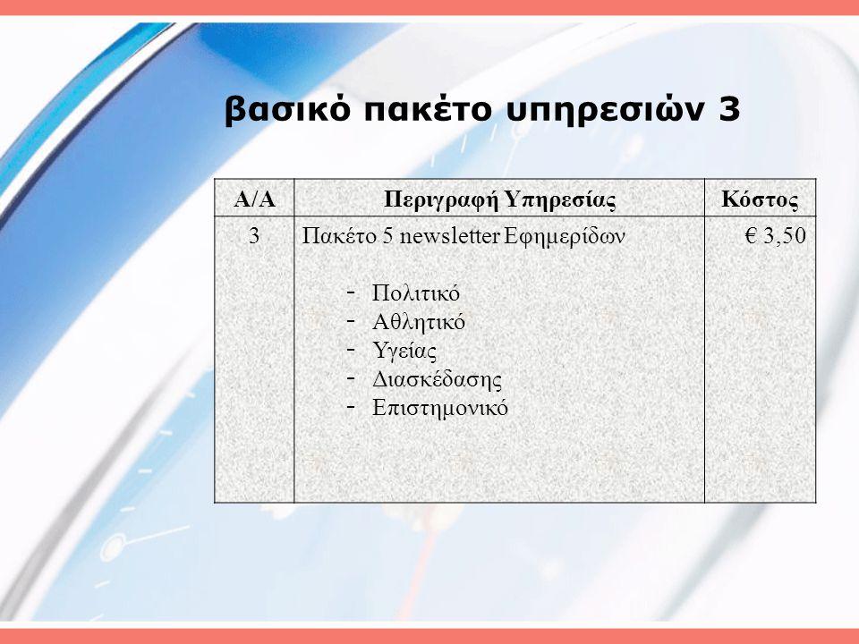 βασικό πακέτο υπηρεσιών 3 A/AΠεριγραφή ΥπηρεσίαςΚόστος 3Πακέτο 5 newsletter Εφημερίδων - Πολιτικό - Αθλητικό - Υγείας - Διασκέδασης - Επιστημονικό € 3,50