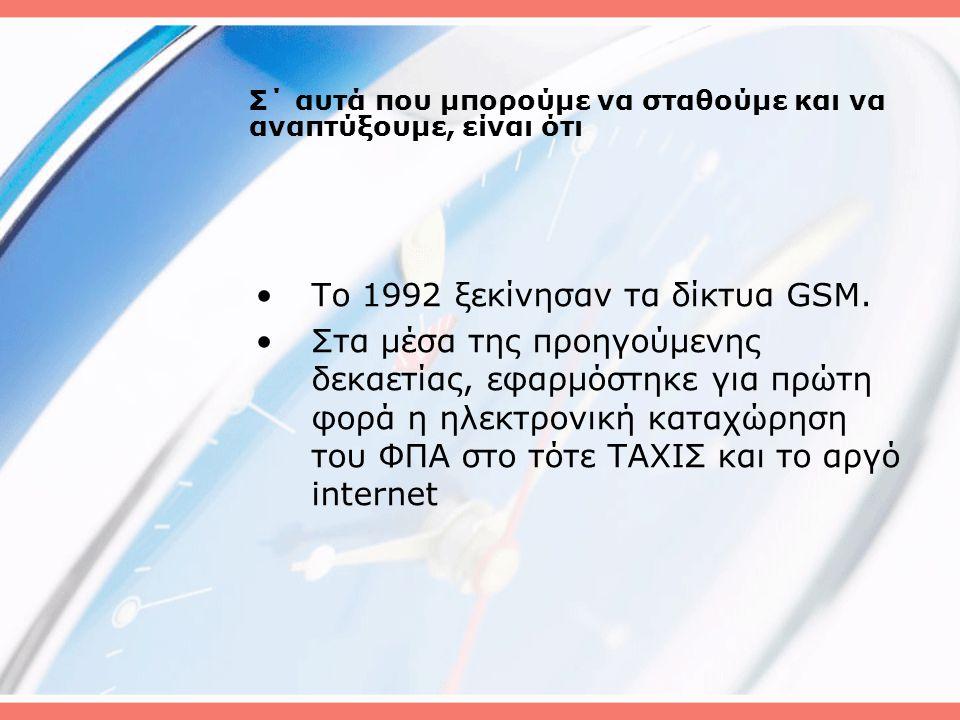 Σ΄ αυτά που μπορούμε να σταθούμε και να αναπτύξουμε, είναι ότι •Το 1992 ξεκίνησαν τα δίκτυα GSM.